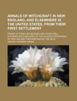 Annals Of Witchcraft In New England, And Elsewhere In The United States, From Their First Settlement; Drawn Up From Unpublished And Other Well Authent
