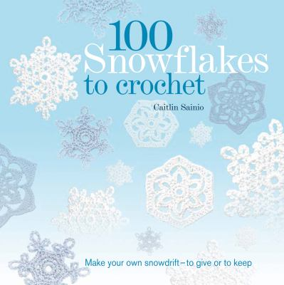 100 snowflakes to crochet : make your own snowdrift-- to give or to keep