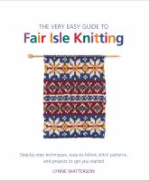 The very easy guide to Fair Isle knitting : step-by-step techniques, easy-to-follow stitch patterns, and projects to get you started