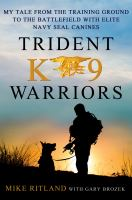Trident K9 warriors : my tales from the training ground to the battlefield with elite Navy SEAL canines