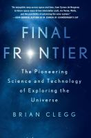 Final frontier : the pioneering science and technology of exploring the universe