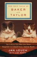 The True Tails of Baker & Taylor : The Library Cats Who Left Their Pawprints on a Small Town... and the World