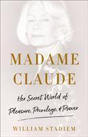 Madame Claude : her secret world of pleasure, privilege, and power