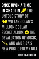 Once Upon A Time in Shaolin : The Untold Story of Wu-Tang Clan's Million-Dollar Secret Album, the Devaluation of Music, and America's New Public Enemy No