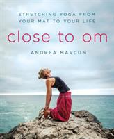 Close To Om : Stretching Yoga From Your Mat To Your Life