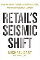 Retail's Seismic Shift : How to Shift Faster, Respond Better, and Win Customer Loyalty