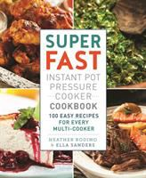 Super fast instant pot pressure cooker cookbook : 100 easy recipes for every multi-cooker