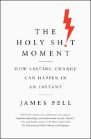 The holy sh!t moment : how lasting change can happen in an instant