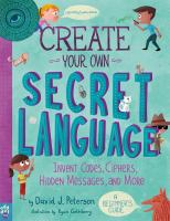 Create your own secret language : invent codes, ciphers, hidden messages, and more : a beginner's guide
