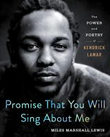 Promise That You Will Sing About Me : The Power and Poetry of Kendrick Lamar.