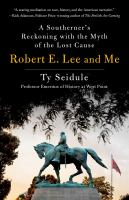 Robert E. Lee and me : a Southerner%27s reckoning with the myth of the lost cause291 pages ; 22 cm
