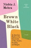 BROWN WHITE BLACK : AN AMERICAN FAMILY AT THE INTERSECTION OF RACE, GENDER, SEXUALITY, AND RELIGION
