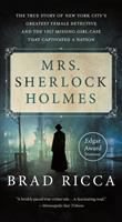 Mrs. Sherlock Holmes The True Story of New York City's Greatest Female Detective and the 1917 Missing Girl Case That Captivated a Nation.