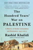The hundred years' war on Palestine : a history of settler colonialism and resistance, 1917-2017