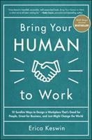 Bring Your Human to Work: 10 Sure-Fire Ways to Design A Workplace That Is Good F