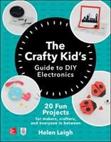 The crafty kid's guide to DIY electronics : 20 fun projects for makers, crafters, and everyone in between