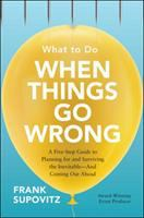 WHAT TO DO WHEN THINGS GO WRONG : A FIVE-STEP GUIDE TO PLANNING FOR AND SURVIVING THE INEVITABLE - AND COMING OUT AHEAD
