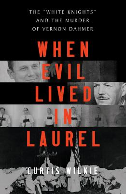 When evil lived in Laurel  the White Knights and the murder of Vernon Dahmer