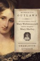 Romantic Outlaws: The Extraordinary Lives of Mary Wollstonecraft and Her Daughter Mary Shelley, by Charlotte Gordon
