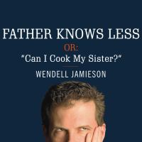Father Knows Less, Or, Can I Cook My Sister?