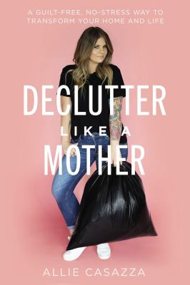Declutter like a mother  a guiltfree nostress way to transform your home and your life