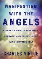 MANIFESTING WITH THE ANGELS : ATTRACT A LIFE OF HAPPINESS, PURPOSE, AND FULFILLMENT WITH HEAVEN'S HELP