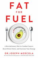 Fat for Fuel : A Revolutionary Diet to Combat Cancer, Boost Brain Power, and Increase Your Energy