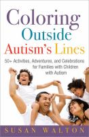 Coloring outside autism's lines : 50+ activities, adventures, and celebrations for families with children with autism