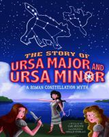 The story of Ursa Major and Ursa Minor : a Roman constellation myth : a retelling