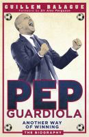 Pep Guardiola : Another Way of Winning - The Biography