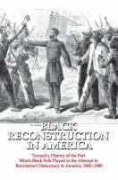 Black Reconstruction in America : toward a history of the part which Black folk played in the attempt to reconstruct democracy in America, 1860-1880