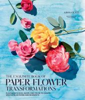 The exquisite book of paper flower transformations : playing with size, shape, and color to create spectacular paper arrangements