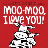 Moo-moo, I Love You! / Tom Lichtenheld, Amy Krouse Rosenthal