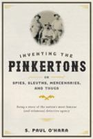 Inventing the Pinkertons ; Or, Spies, Sleuths, Mercenaries, and Thugs