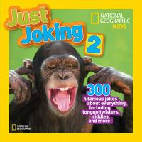 NATIONAL GEOGRAPHIC KIDS JUST JOKING 2 : 300 HILARIOUS JOKES ABOUT EVERYTHING, INCLUDING TONGUE TWISTERS, RIDDLES, AND MORE!