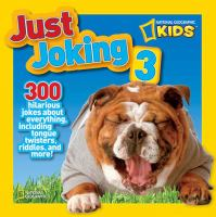 NATIONAL GEOGRAPHIC KIDS JUST JOKING 3 : 300 HILARIOUS JOKES ABOUT EVERYTHING, INCLUDING TONGUE TWISTERS, RIDDLES, AND MORE!