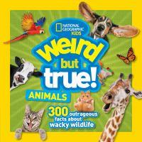 Weird but true! Animals : 300 outrageous facts about wacky wildlife.