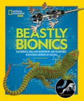 Beastly bionics : rad robots, brilliant biomimicry, and incredible inventions inspired by nature