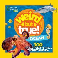 Weird but true! : ocean : 300 fin-tastic facts from the deep blue sea