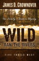 Wild Ran the Rivers : One Family's Western Odyssey : FiveTrails West Book 1