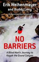 NO BARRIERS : A BLIND MAN'S JOURNEY TO KAYAK THE GRAND CANYON [large Print]