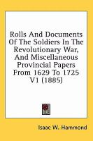 Rolls and Documents of the Soldiers in the Revolutionary War, and Miscellaneous Provincial Papers From 1629 to 1725 V1