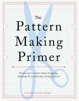 The pattern making primer : all you need to know about designing, adapting & customizing sewing patterns