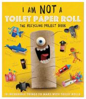 I am not a toilet paper roll : the recycling project book : 10 incredible things to make with toilet paper rolls!