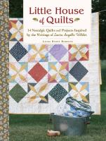 Little house of quilts : 14 nostalgic quilts and projects inspired by the writings of Laura Ingalls Wilder