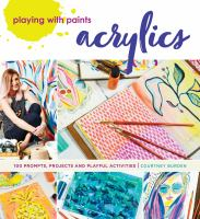 Playing with paints : acrylics : 100 prompts, projects and playful activities