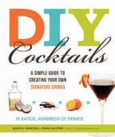 DIY cocktails : a simple guide to creating your own signature drinks