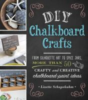 DIY chalkboard crafts : from silhouette art to spice jars, more than 50 crafty and creative chalkboard-paint ideas