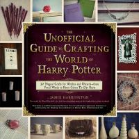 The Unofficial Guide to Crafting the World of Harry Potter 30 Magical Crafts For, Witches- From Pencil Wands to House Colors Tie-dye Shirts
