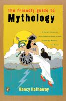 The Friendly Guide to Mythology : A Mortal's Companion to the Fantastical Realm of Gods Goddesses Monsters Heroes